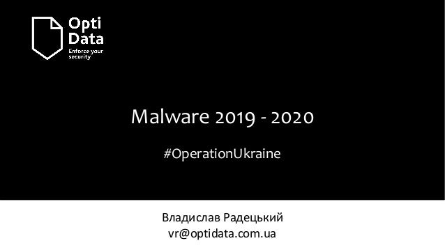 Malware 2019 - 2020 #OperationUkraine Владислав Радецький vr@optidata.com.ua