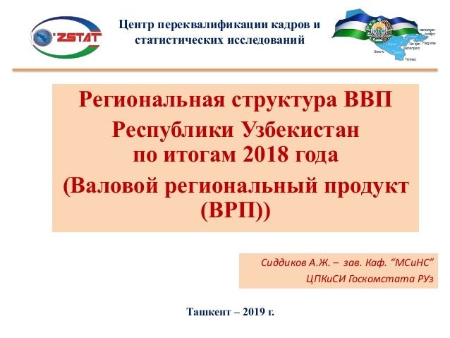 Региональная структура ВВП Республики Узбекистан по итогам 2018 года (Валовой региональный продукт (ВРП)) Ташкент – 2019 г...