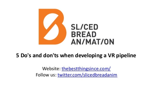 5 Do's and don'ts when developing a VR pipeline Website: thebestthingsince.com/ Follow us: twitter.com/slicedbreadanim