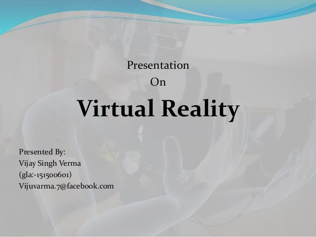 Presentation On Virtual Reality Presented By: Vijay Singh Verma (gla:-151500601) Vijuvarma.7@facebook.com