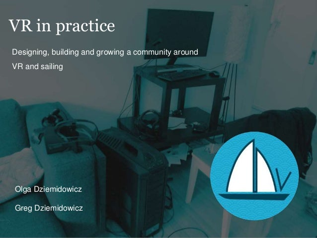 VR in practice Designing, building and growing a community around VR and sailing Olga Dziemidowicz Greg Dziemidowicz