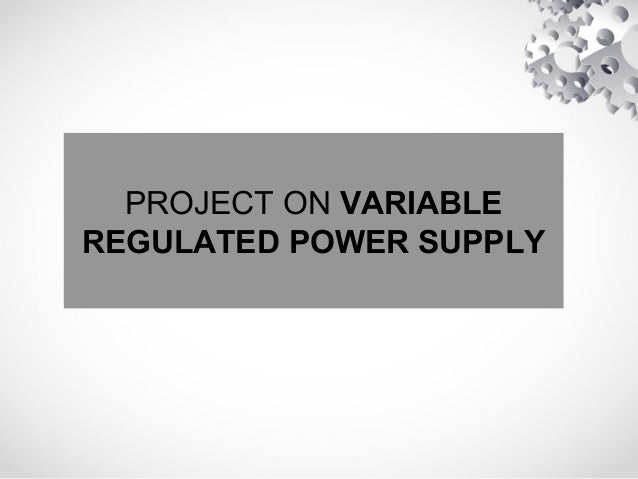 PROJECT ON VARIABLE REGULATED POWER SUPPLY