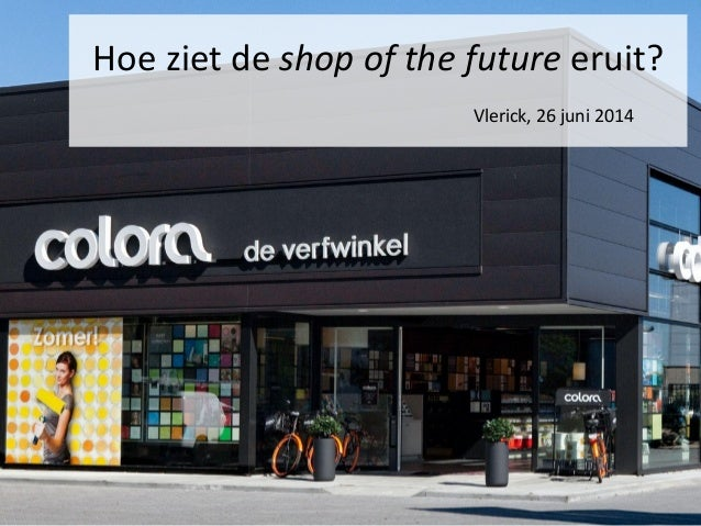 www.colora.be Hoe ziet de shop of the future eruit? Vlerick, 26 juni 2014