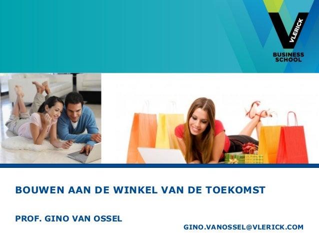 BOUWEN AAN DE WINKEL VAN DE TOEKOMST PROF. GINO VAN OSSEL GINO.VANOSSEL@VLERICK.COM