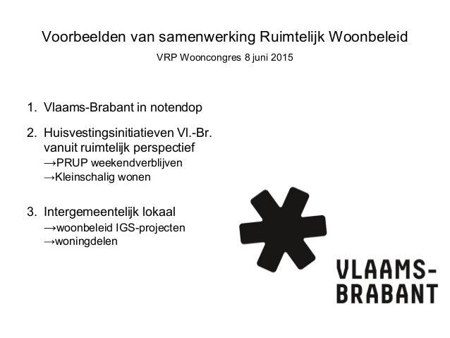 Voorbeelden van samenwerking Ruimtelijk Woonbeleid VRP Wooncongres 8 juni 2015 1. Vlaams-Brabant in notendop 2. Huisvestin...