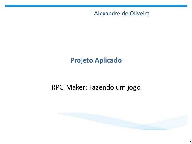 RPG Maker: Fazendo um jogo Projeto Aplicado 1 Alexandre de Oliveira