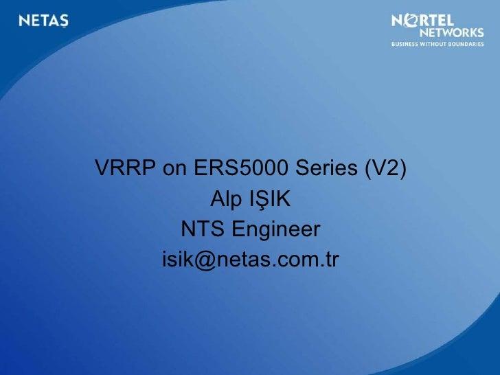 <ul><li>VRRP on ERS5000 Series  (V2) </li></ul><ul><li>Alp IŞIK </li></ul><ul><li>NTS Engineer </li></ul><ul><li>[email_ad...