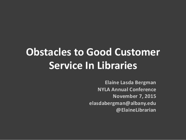 Obstacles to Good Customer Service In Libraries Elaine Lasda Bergman NYLA Annual Conference November 7, 2015 elasdabergman...