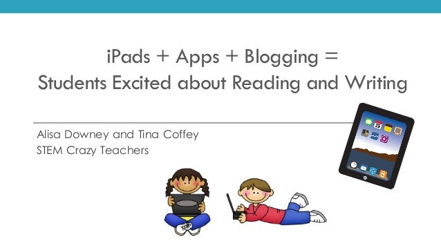 iPads + Apps + Blogging = Students Excited about Reading and Writing Alisa Downey and Tina Coffey STEM Crazy Teachers