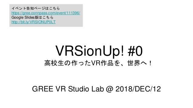 VRSionUp! #0 高校生の作ったVR作品を、世界へ! GREE VR Studio Lab @ 2018/DEC/12 イベント告知ページはこちら https://gree.connpass.com/event/111396/ Goog...
