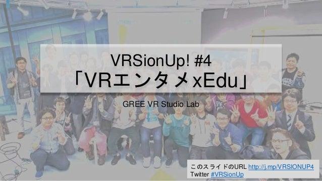 このスライドのURL http://j.mp/VRSIONUP4 Twitter #VRSionUp VRSionUp! #4 「VRエンタメxEdu」 GREE VR Studio Lab
