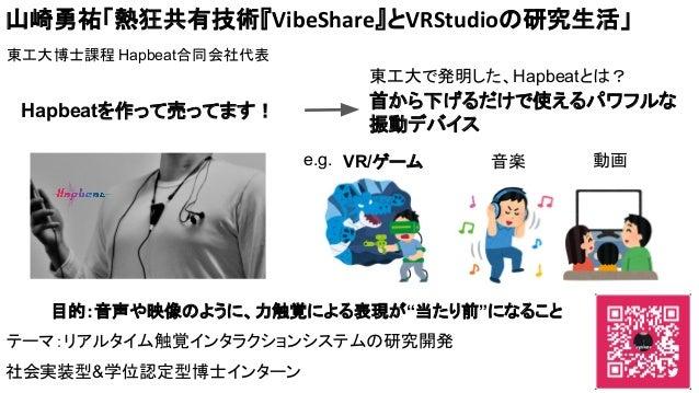 山崎勇祐「熱狂共有技術『VibeShare』とVRStudioの研究生活」 東工大博士課程 Hapbeat合同会社代表 Hapbeatを作って売ってます! 首から下げるだけで使えるパワフルな 振動デバイス 東工大で発明した、Hapbeatとは?...