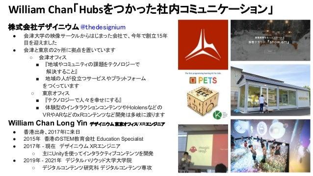 William Chan「Hubsをつかった社内コミュニケーション」 株式会社デザイニウム @thedesignium ● 会津大学の映像サークルからはじまった会社で、今年で創立15年 目を迎えました ● 会津と東京の2ヶ所に拠点を置いています...