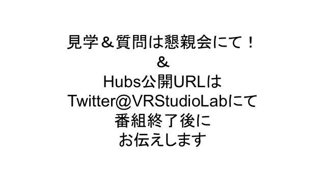見学&質問は懇親会にて! & Hubs公開URLは Twitter@VRStudioLabにて 番組終了後に お伝えします