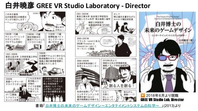 白井暁彦 GREE VR Studio Laboratory - Director 書籍「白井博士の未来のゲームデザイン~エンタテイメントシステムの科学~ 」(2013)より ▶ 2018年6月より現職 GREE VR Studio Lab, ...