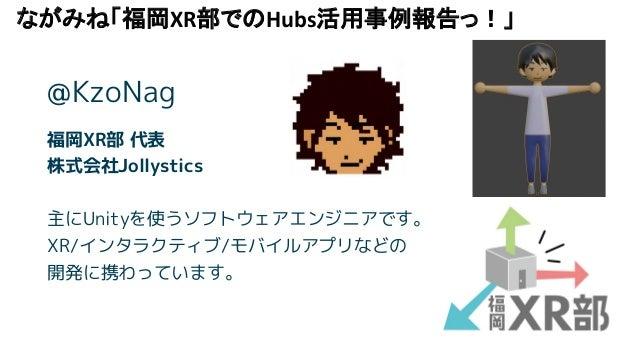 ながみね「福岡XR部でのHubs活用事例報告っ!」 福岡XR部 代表 株式会社Jollystics 主にUnityを使うソフトウェアエンジニアです。 XR/インタラクティブ/モバイルアプリなどの 開発に携わっています。 @KzoNag
