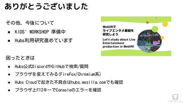 Akihiko.shirai / VRStudio Lab その他、今後について ● KIDS' WORKSHOP 準備中 ● Hubs利用研究進めています 困ったときは ● Hubs公式DiscordやGitHubで検索/質問 ● ブラウザを...