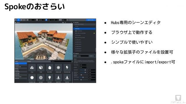 Akihiko.shirai / VRStudio Lab ● Hubs専用のシーンエディタ ● ブラウザ上で動作する ● シンプルで使いやすい ● 様々な拡張子のファイルを設置可 ● .spokeファイルにimport/export可 Spo...