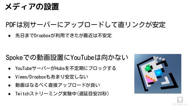 Akihiko.shirai / VRStudio Labメディアの設置 PDFは別サーバーにアップロードして直リンクが安定 ● 先日までDropboxが利用できたが最近は不安定 Spokeでの動画設置にYouTubeは向かない ● YouTu...