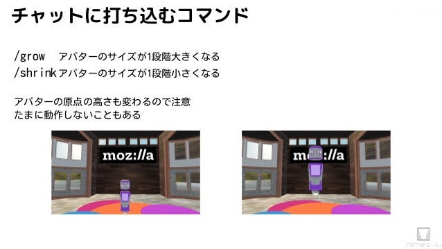 Akihiko.shirai / VRStudio Labチャットに打ち込むコマンド /grow アバターのサイズが1段階大きくなる /shrinkアバターのサイズが1段階小さくなる アバターの原点の高さも変わるので注意 たまに動作しないことも...