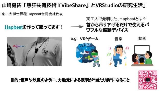 山崎勇祐「熱狂共有技術『VibeShare』とVRStudioの研究生活」 東工大博士課程 Hapbeat合同会社代表 Hapbeatを作って売ってます! 首から吊り下げるだけで使えるパ ワフルな振動デバイス 東工大で発明した、Hapbeatと...