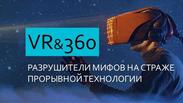 VR&360 РАЗРУШИТЕЛИ МИФОВ НА СТРАЖЕ ПРОРЫВНОЙТЕХНОЛОГИИ
