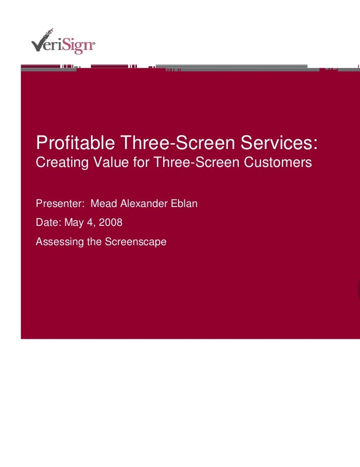 Profitable Three-Screen Services: Creating Value for Three-Screen Customers Presenter:  Mead Alexander Eblan Date:  May 25...
