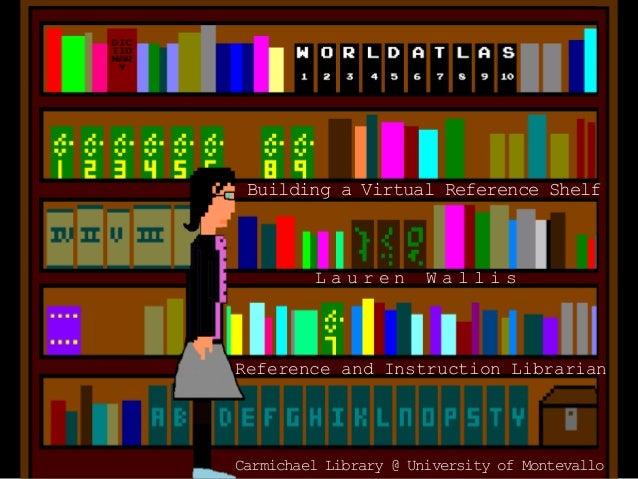 L a u r e n W a l l i s Reference and Instruction Librarian Carmichael Library @ University of Montevallo Building a Virtu...