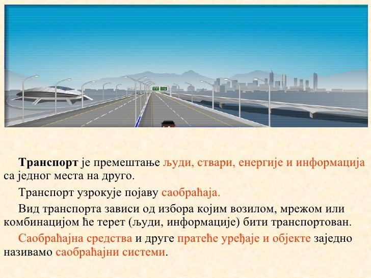Транспорт је премештање људи, ствари, енергије и информацијаса једног места на друго.   Транспорт узрокује појаву саобраћа...