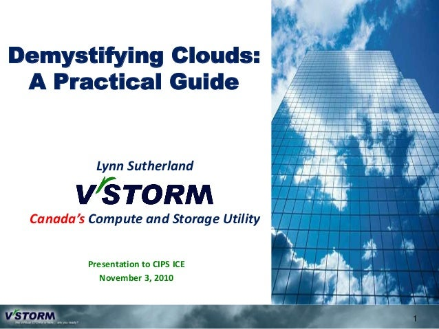 Demystifying Clouds: A Practical Guide 1 Presentation to CIPS ICE November 3, 2010 Lynn Sutherland Canada's Compute and St...