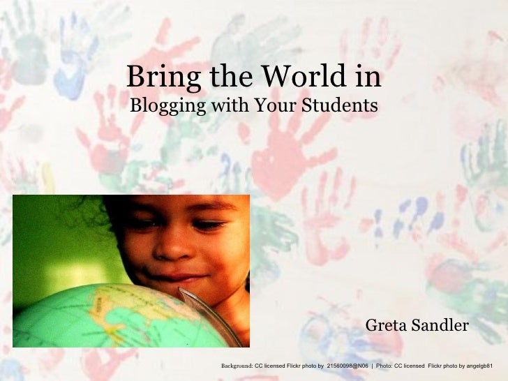 Bring the World in Blogging with Your Students Greta Sandler Background:  CC licensed Flickr photo by  21560098@N06  |  Ph...