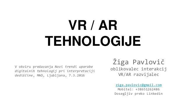 VR / AR TEHNOLOGIJE Žiga Pavlovič oblikovalec interakcij VR/AR razvijalec ziga.pavlovic@gmail.com Mobitel: +38651262486 Do...