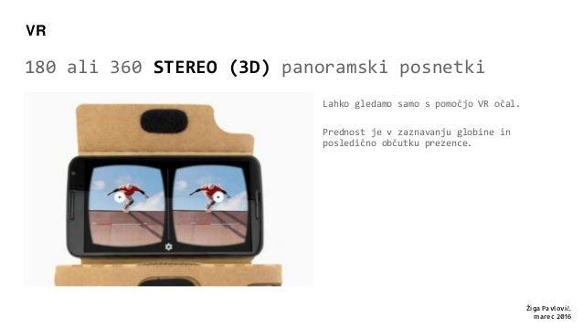180 ali 360 STEREO (3D) panoramski posnetki Lahko gledamo samo s pomočjo VR očal. Prednost je v zaznavanju globine in posl...