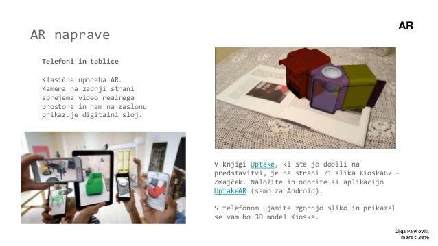 AR naprave Telefoni in tablice Klasična uporaba AR. Kamera na zadnji strani sprejema video realnega prostora in nam na zas...