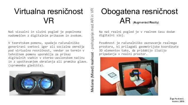 Virtualna resničnost VR Naš vizualni in slušni pogled je popolnoma nadomeščen z digitalnim prikazom in zvokom. V teoretske...