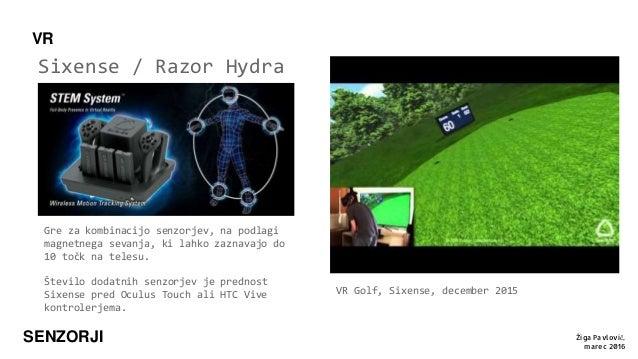 SENZORJI Sixense / Razor Hydra VR Žiga Pavlovič, marec 2016 VR Golf, Sixense, december 2015 Gre za kombinacijo senzorjev, ...