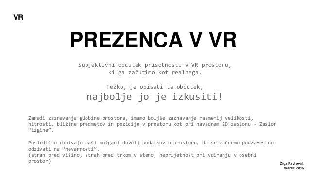PREZENCA V VR Subjektivni občutek prisotnosti v VR prostoru, ki ga začutimo kot realnega. Težko, je opisati ta občutek, na...