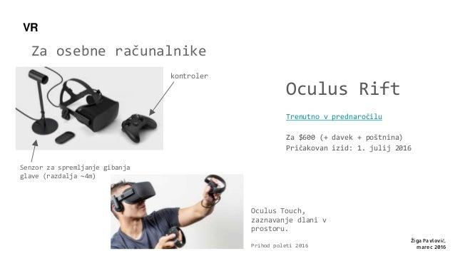 Za osebne računalnike Oculus Rift Trenutno v prednaročilu Za $600 (+ davek + poštnina) Pričakovan izid: 1. julij 2016 Žiga...