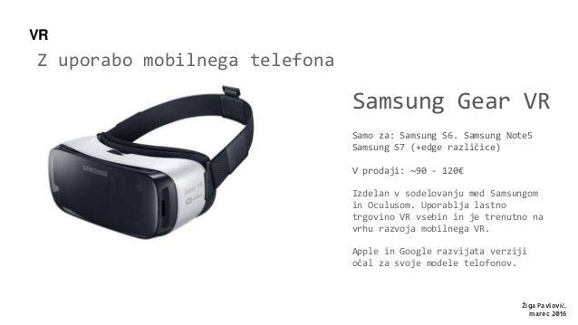 Z uporabo mobilnega telefona Samsung Gear VR Samo za: Samsung S6. Samsung Note5 Samsung S7 (+edge različice) V prodaji: ~9...