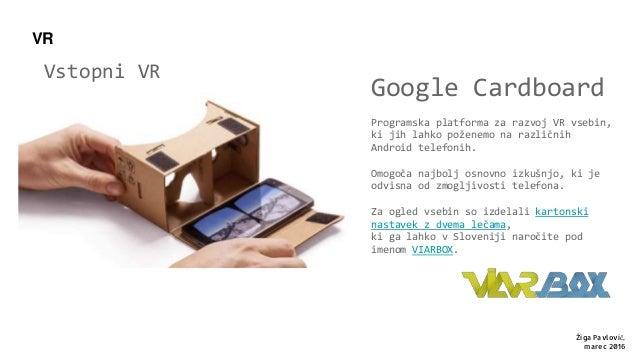 Vstopni VR Google Cardboard Programska platforma za razvoj VR vsebin, ki jih lahko poženemo na različnih Android telefonih...
