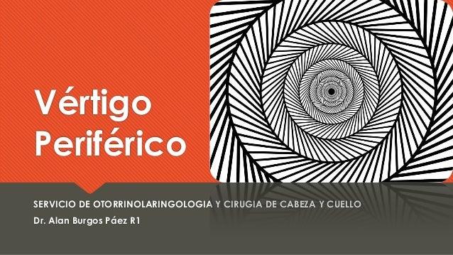 Vértigo Periférico SERVICIO DE OTORRINOLARINGOLOGIA Y CIRUGIA DE CABEZA Y CUELLO Dr. Alan Burgos Páez R1