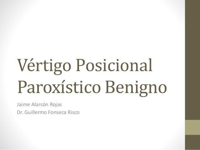 Vértigo Posicional Paroxístico Benigno Jaime Alarcón Rojas Dr. Guillermo Fonseca Risco