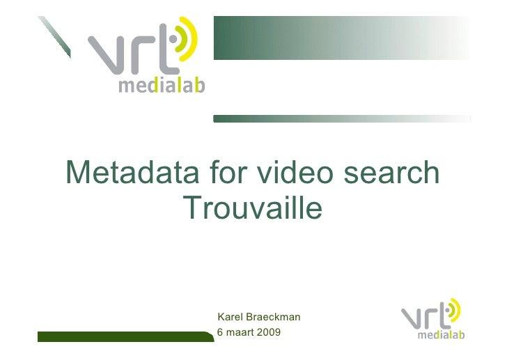 Metadata for video search        Trouvaille             Karel Braeckman           6 maart 2009