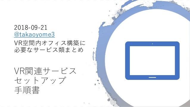 VR関連サービス セットアップ 手順書 2018-09-21 @takaoyome3 VR空間内オフィス構築に 必要なサービス類まとめ