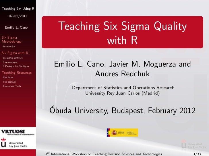 Teaching 6σ Using R     09/02/2011 Emilio L. Cano                   Teaching Six Sigma QualitySix SigmaMethodologyIntroduc...