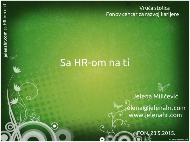 Sa HR-om na ti Jelena Milićević jelena@jelenahr.com www.jelenahr.com FON, 23.5.2015. Vruća stolica Fonov centar za razvoj ...