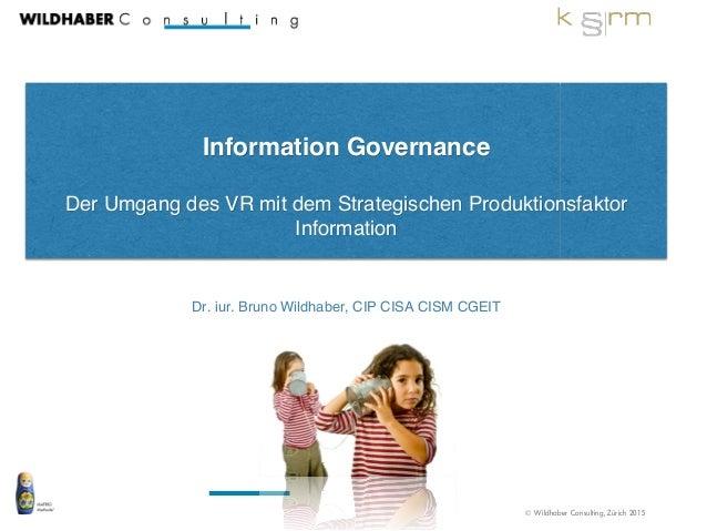 © Wildhaber Consulting, Zürich 2015 ! Information Governance! ! Der Umgang des VR mit dem Strategischen Produktionsfaktor ...