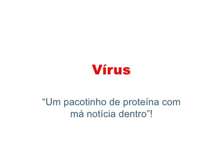 """Vírus<br />""""Um pacotinho de proteína com má notícia dentro""""!<br />"""