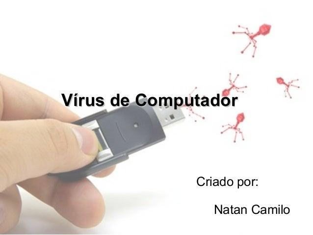 Vírus de Computador              Criado por:                 Natan Camilo