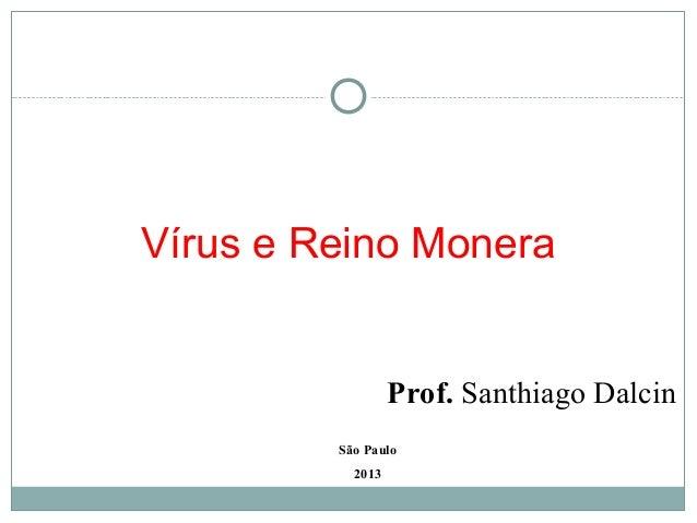 Vírus e Reino Monera                  Prof. Santhiago Dalcin         São Paulo           2013